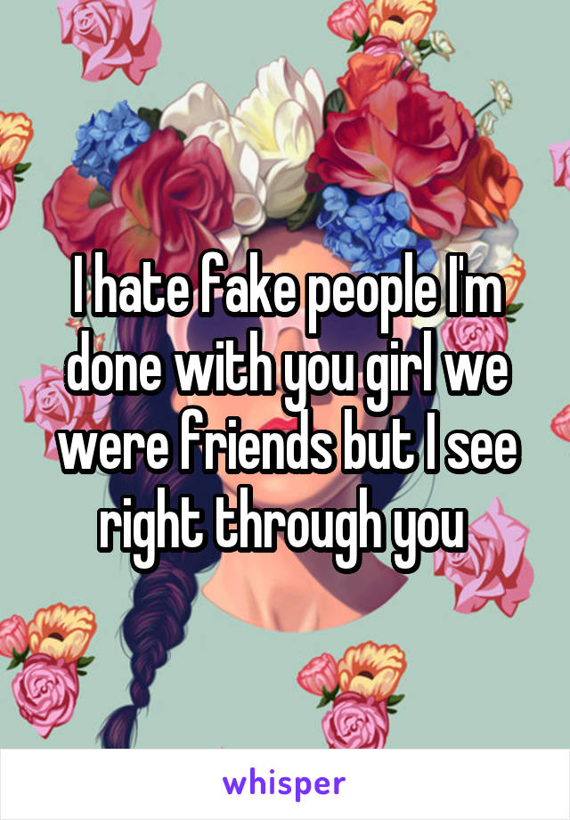 I hate fake people I'm done with you girl we were friends but I see right through you