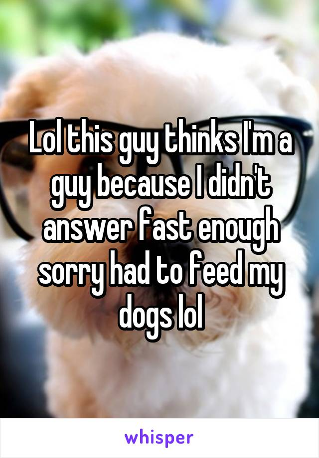 Lol this guy thinks I'm a guy because I didn't answer fast enough sorry had to feed my dogs lol