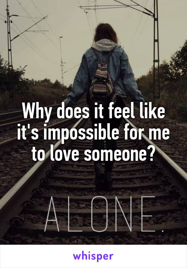 Why does it feel like it's impossible for me to love someone?