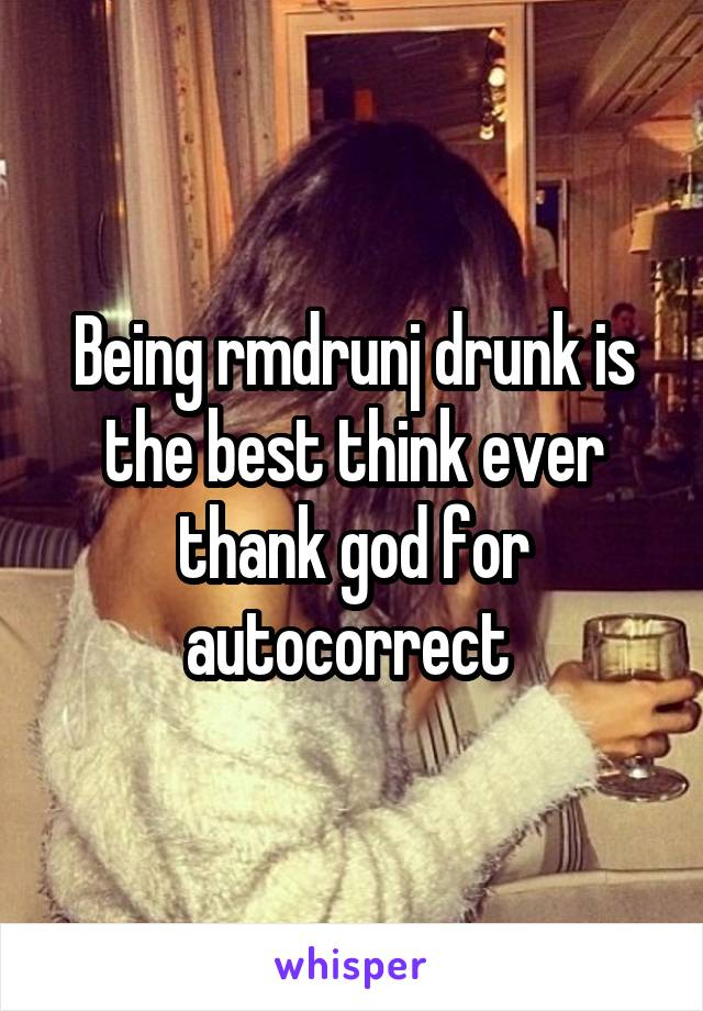 Being rmdrunj drunk is the best think ever thank god for autocorrect