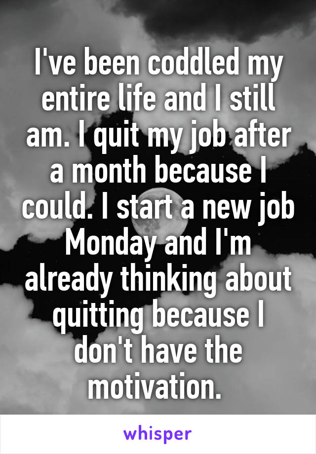I've been coddled my entire life and I still am. I quit my job after a month because I could. I start a new job Monday and I'm already thinking about quitting because I don't have the motivation.