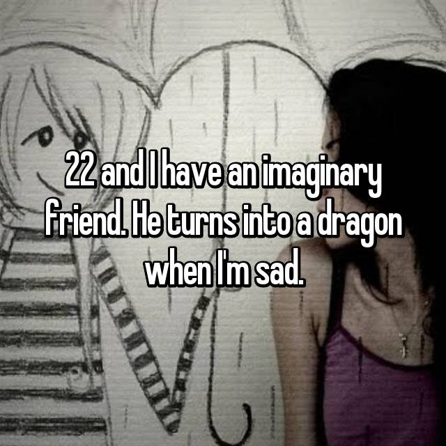 22 and I have an imaginary friend. He turns into a dragon when I'm sad.