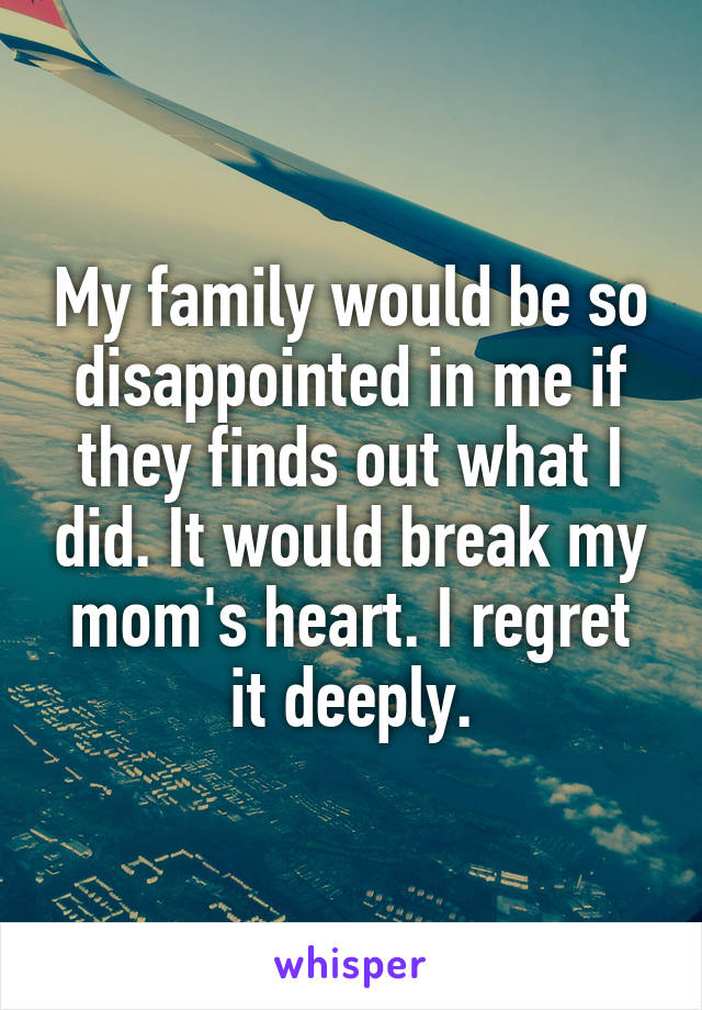 My family would be so disappointed in me if they finds out what I did. It would break my mom's heart. I regret it deeply.