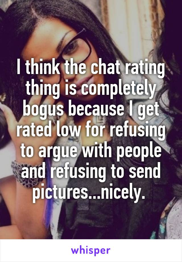 I think the chat rating thing is completely bogus because I get rated low for refusing to argue with people and refusing to send pictures...nicely.