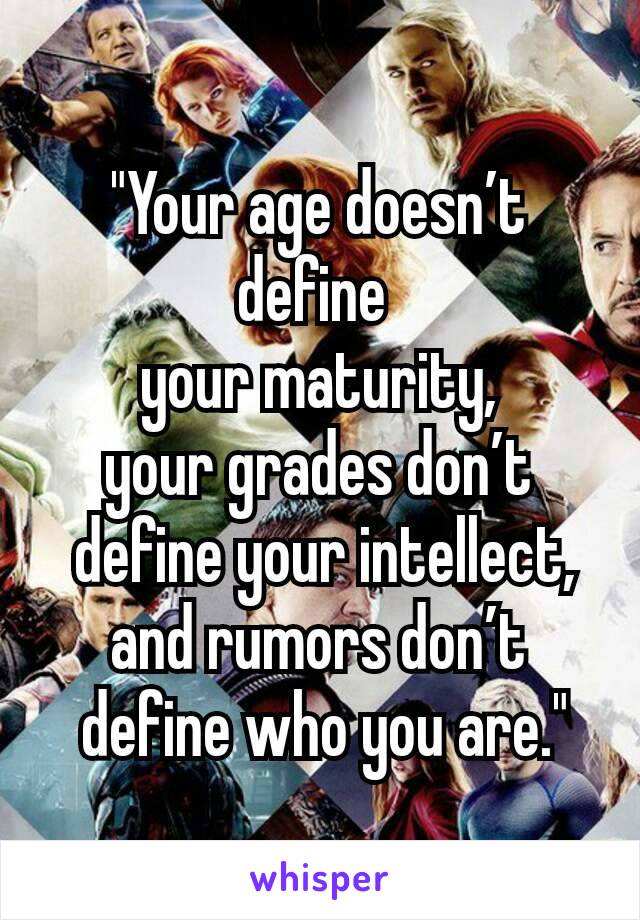 """""""Your age doesn't define   your maturity,   your grades don't   define your intellect,  and rumors don't   define who you are."""""""
