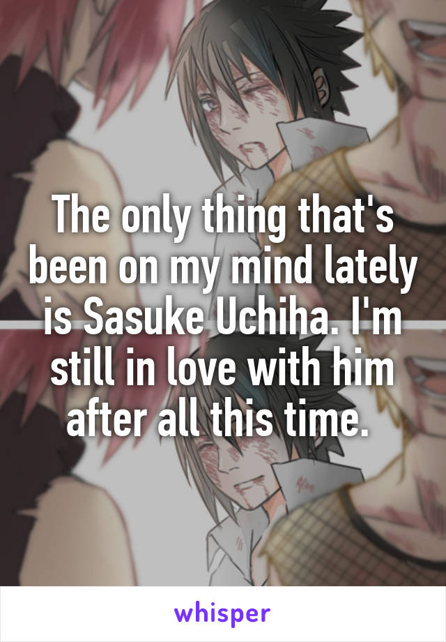 The only thing that's been on my mind lately is Sasuke Uchiha. I'm still in love with him after all this time.