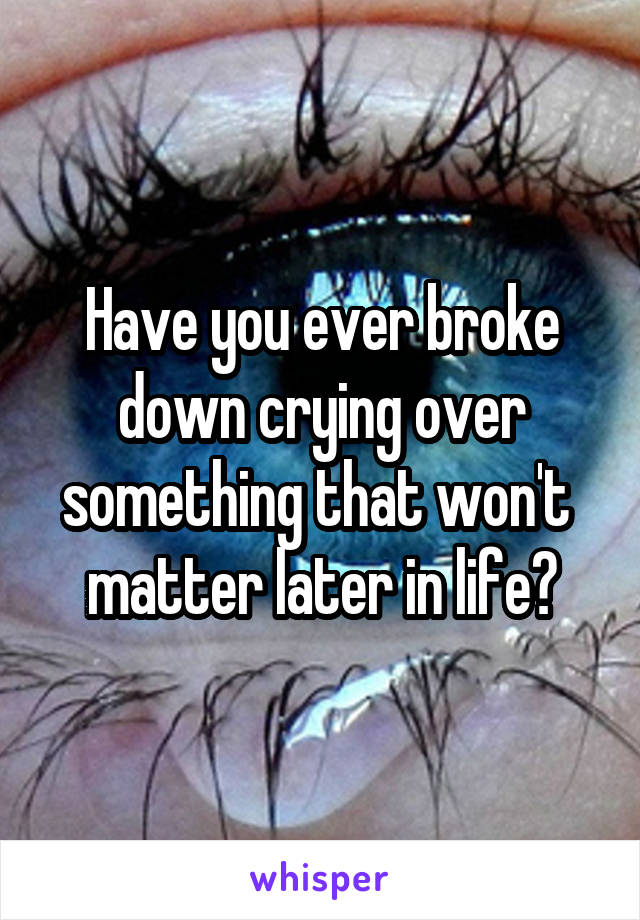 Have you ever broke down crying over something that won't  matter later in life?