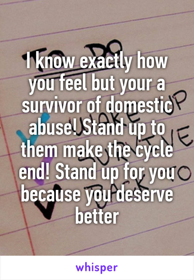 I know exactly how you feel but your a survivor of domestic abuse! Stand up to them make the cycle end! Stand up for you because you deserve better