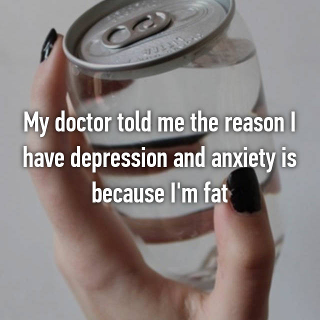 My doctor told me the reason I have depression and anxiety is because I'm fat