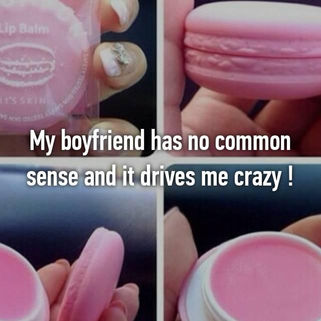My boyfriend has no common sense and it drives me crazy !