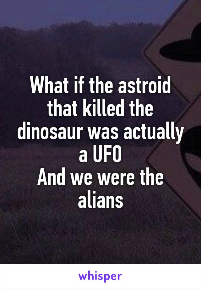 What if the astroid that killed the dinosaur was actually a UFO And we were the alians