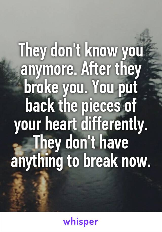 They don't know you anymore. After they broke you. You put back the pieces of your heart differently. They don't have anything to break now.