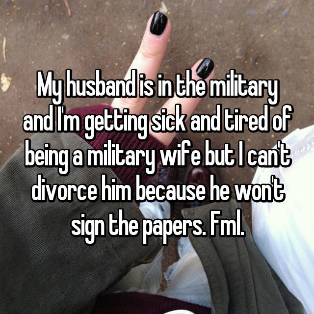 My husband is in the military and I'm getting sick and tired of being a military wife but I can't divorce him because he won't sign the papers. Fml.