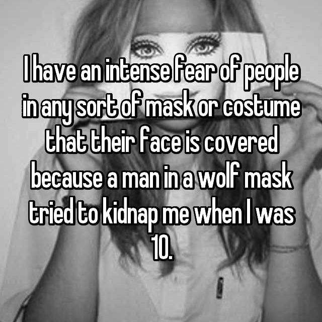 I have an intense fear of people in any sort of mask or costume that their face is covered because a man in a wolf mask tried to kidnap me when I was 10.
