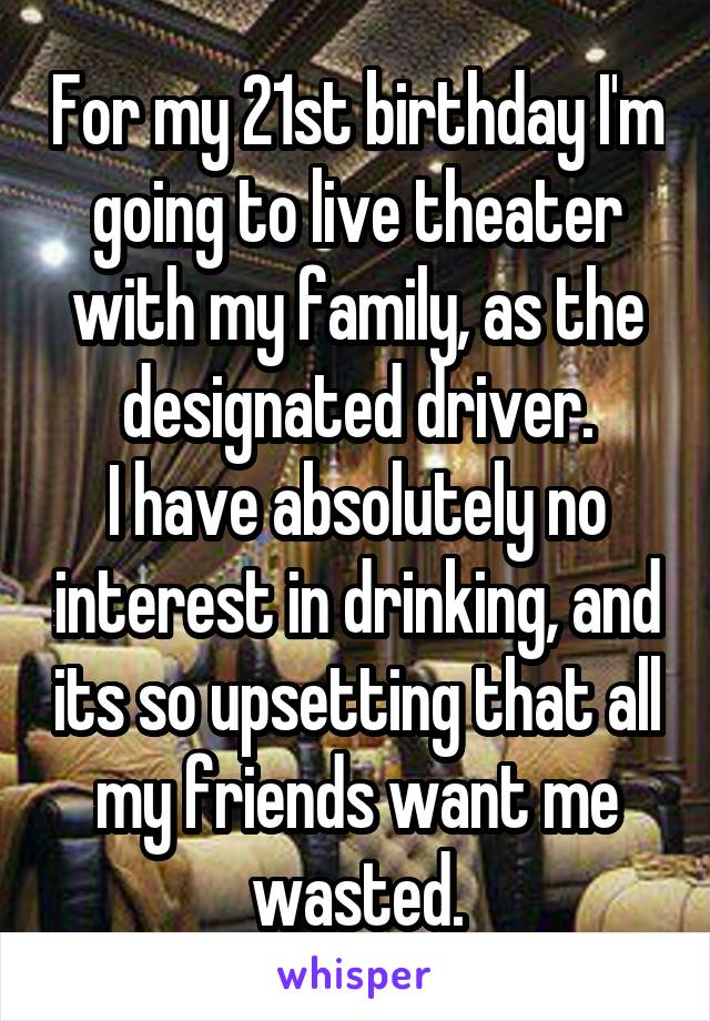 For my 21st birthday I'm going to live theater with my family, as the designated driver. I have absolutely no interest in drinking, and its so upsetting that all my friends want me wasted.
