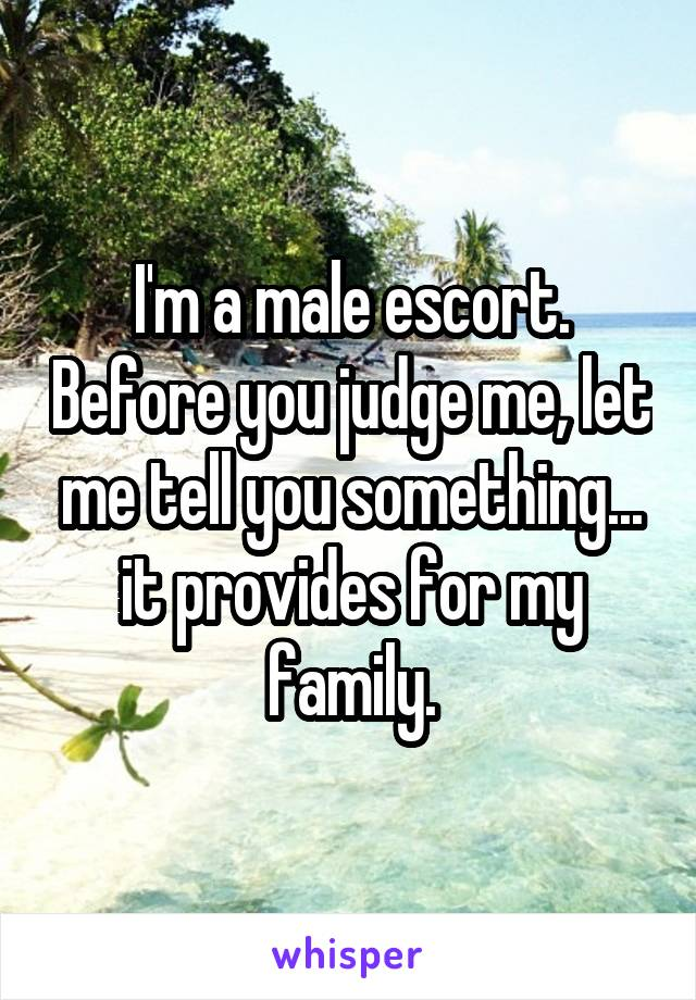 I'm a male escort. Before you judge me, let me tell you something... it provides for my family.