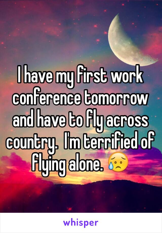 I have my first work conference tomorrow and have to fly across country.  I'm terrified of flying alone. 😥