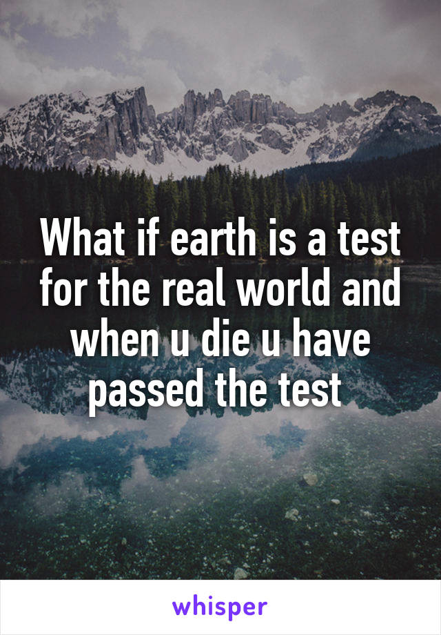 What if earth is a test for the real world and when u die u have passed the test