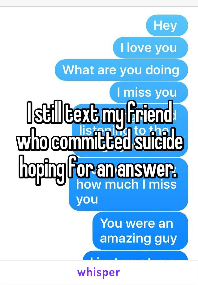 I still text my friend who committed suicide hoping for an answer.