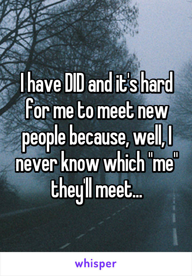 "I have DID and it's hard for me to meet new people because, well, I never know which ""me"" they'll meet..."
