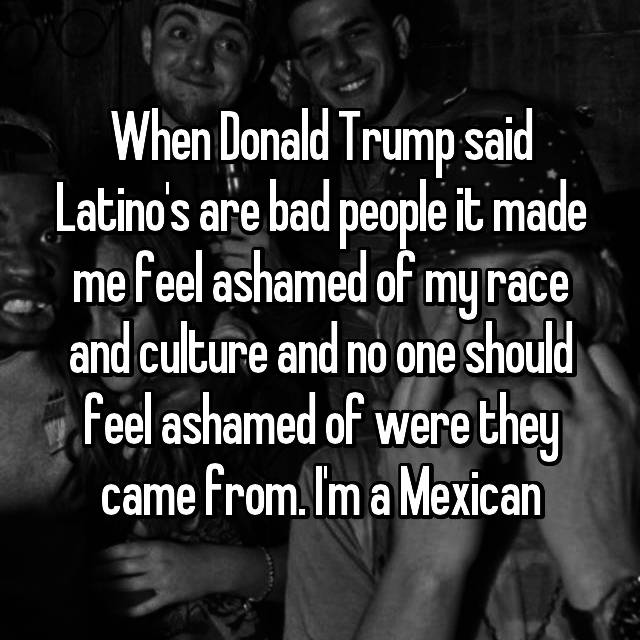 When Donald Trump said Latino's are bad people it made me feel ashamed of my race and culture and no one should feel ashamed of were they came from. I'm a Mexican