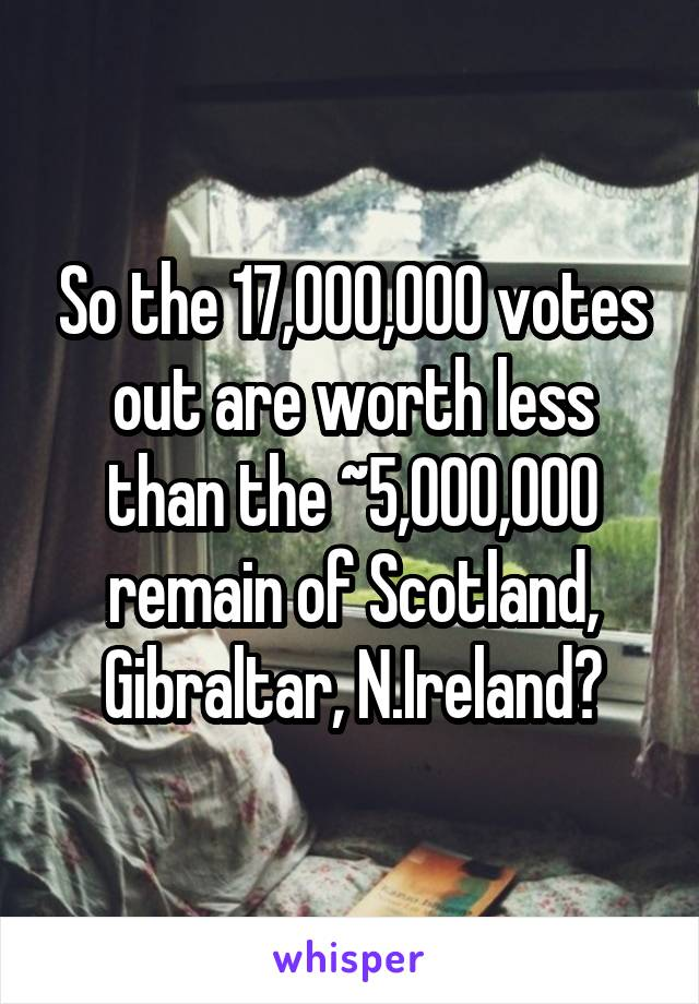 So the 17,000,000 votes out are worth less than the ~5,000,000 remain of Scotland, Gibraltar, N.Ireland?