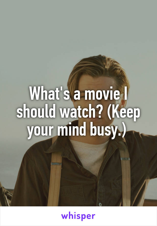 What's a movie I should watch? (Keep your mind busy.)