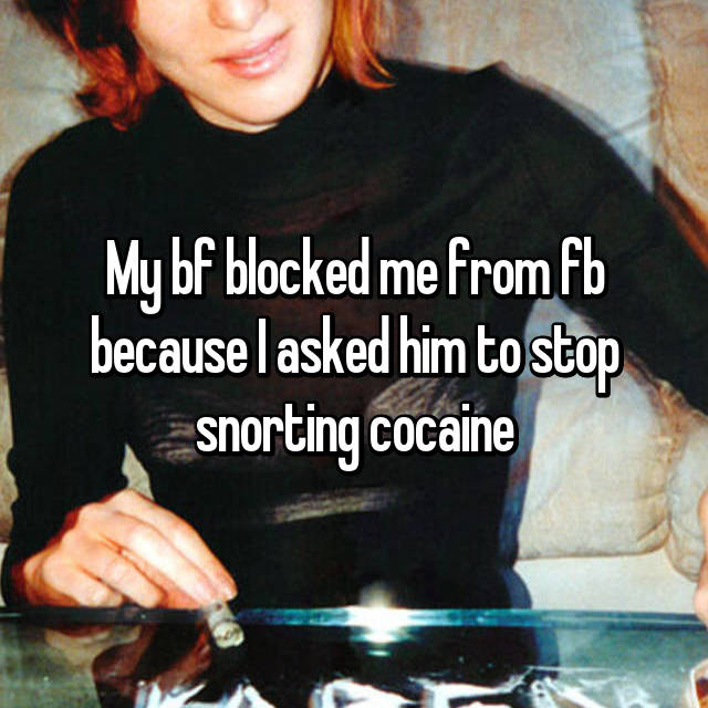 My bf blocked me from fb because I asked him to stop snorting cocaine