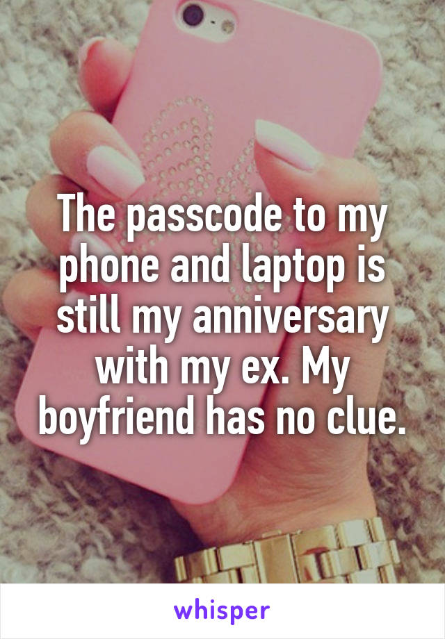 The passcode to my phone and laptop is still my anniversary with my ex. My boyfriend has no clue.