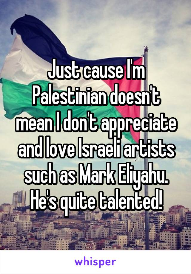 Just cause I'm Palestinian doesn't mean I don't appreciate and love Israeli artists such as Mark Eliyahu. He's quite talented!