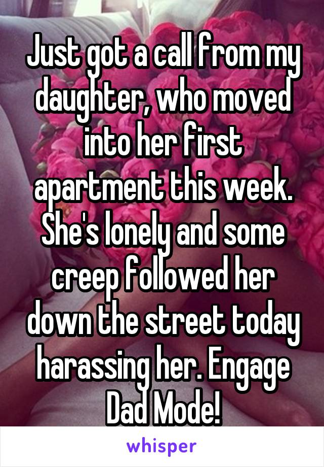 Just got a call from my daughter, who moved into her first apartment this week. She's lonely and some creep followed her down the street today harassing her. Engage Dad Mode!