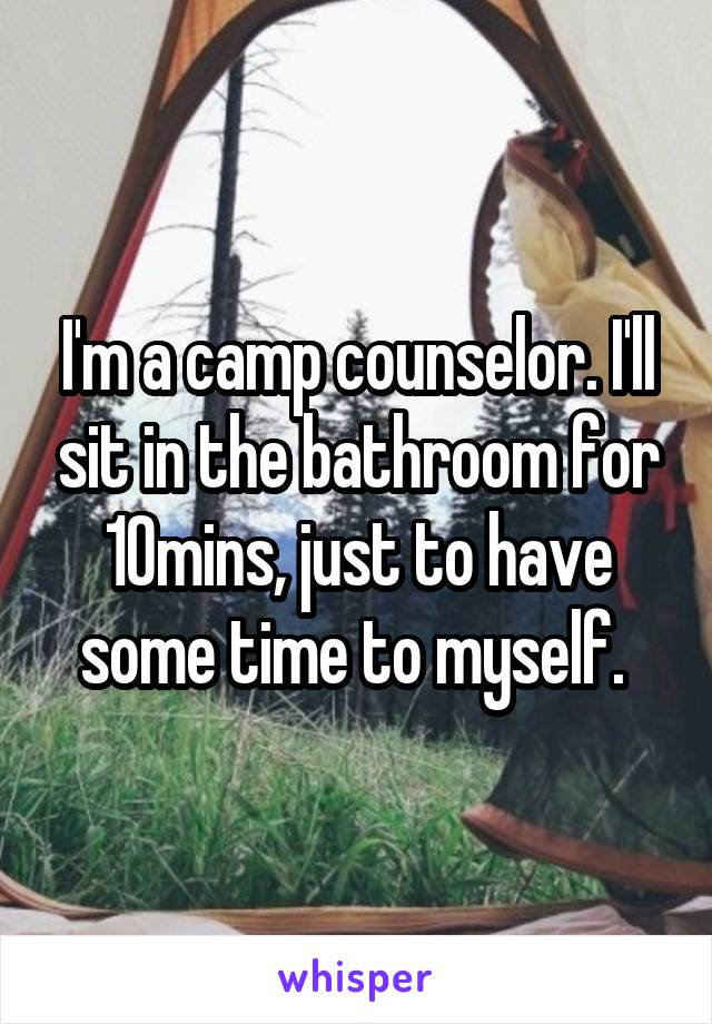 I'm a camp counselor. I'll sit in the bathroom for 10mins, just to have some time to myself.