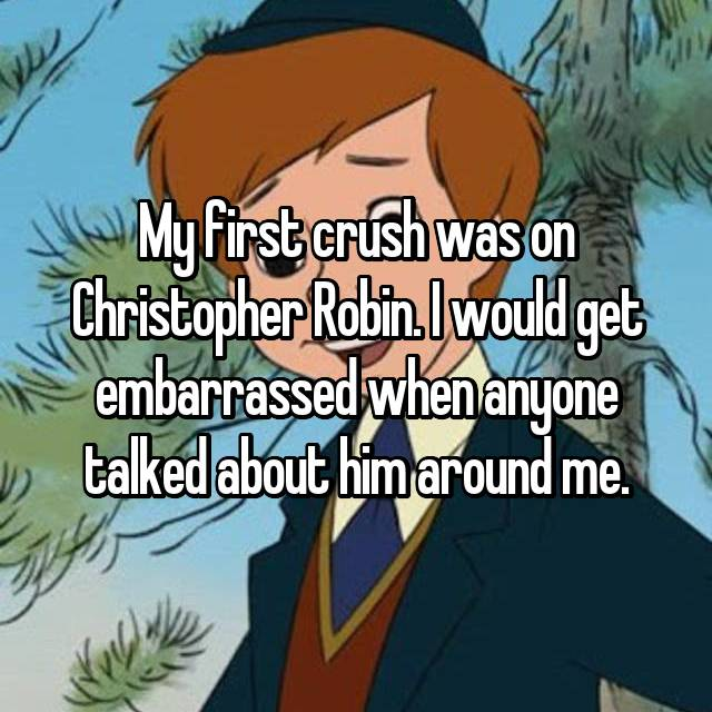 My first crush was on Christopher Robin. I would get embarrassed when anyone talked about him around me.