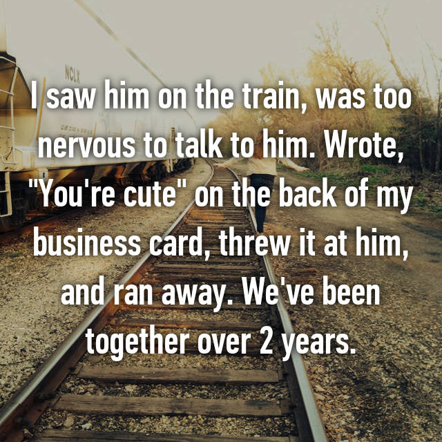 "I saw him on the train, was too nervous to talk to him. Wrote, ""You're cute"" on the back of my business card, threw it at him, and ran away. We've been together over 2 years."