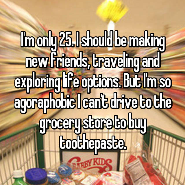 I'm only 25. I should be making new friends, traveling and exploring life options. But I'm so agoraphobic I can't drive to the grocery store to buy toothepaste.