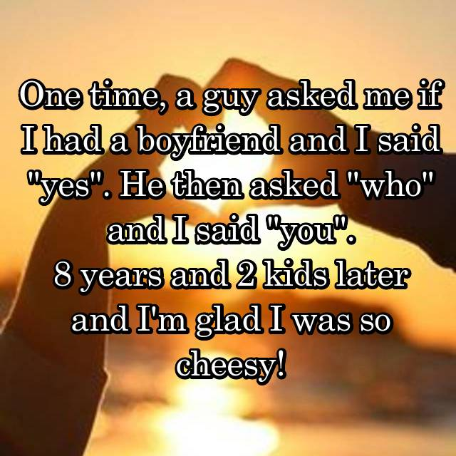 """One time, a guy asked me if I had a boyfriend and I said """"yes"""". He then asked """"who"""" and I said """"you"""". 8 years and 2 kids later and I'm glad I was so cheesy!"""