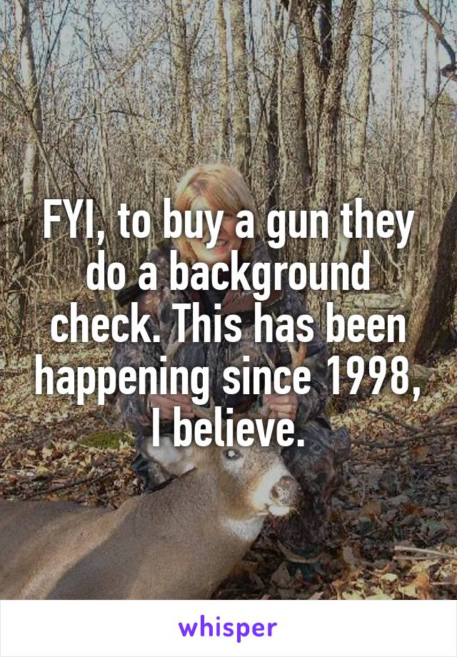 FYI, to buy a gun they do a background check. This has been happening since 1998, I believe.