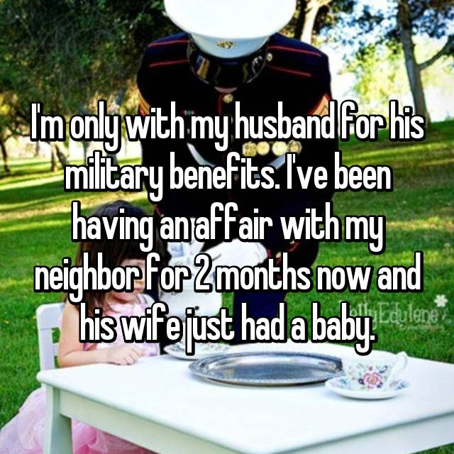 I'm only with my husband for his military benefits. I've been having an affair with my neighbor for 2 months now and his wife just had a baby.