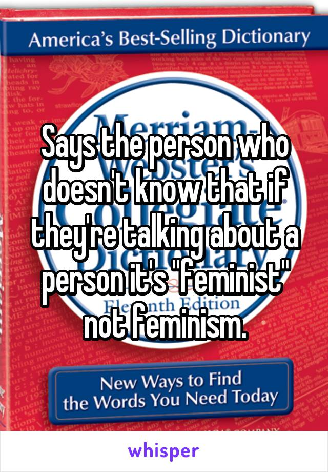 "Says the person who doesn't know that if they're talking about a person it's ""feminist"" not feminism."