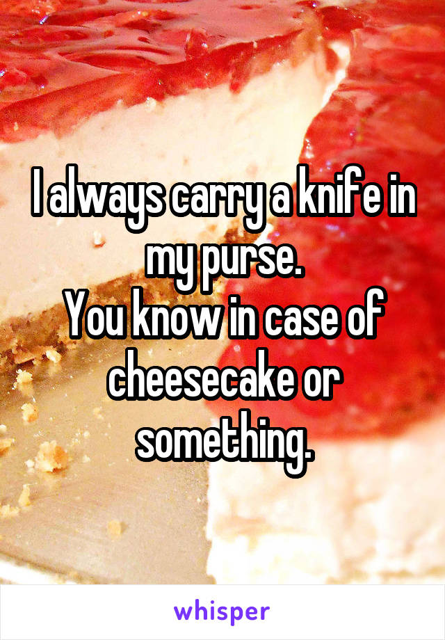 I always carry a knife in my purse. You know in case of cheesecake or something.