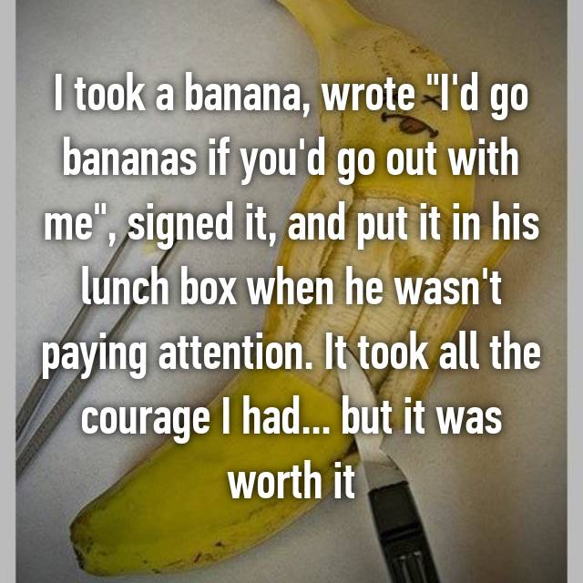 "I took a banana, wrote ""I'd go bananas if you'd go out with me"", signed it, and put it in his lunch box when he wasn't paying attention. It took all the courage I had... but it was worth it"