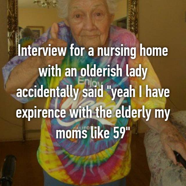 "Interview for a nursing home with an olderish lady accidentally said ""yeah I have expirence with the elderly my moms like 59"" 😅"