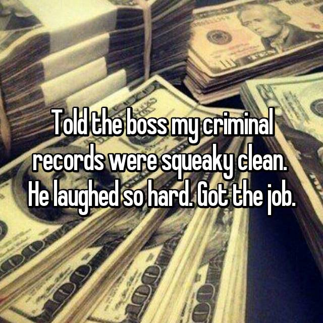 Told the boss my criminal records were squeaky clean.  He laughed so hard. Got the job.