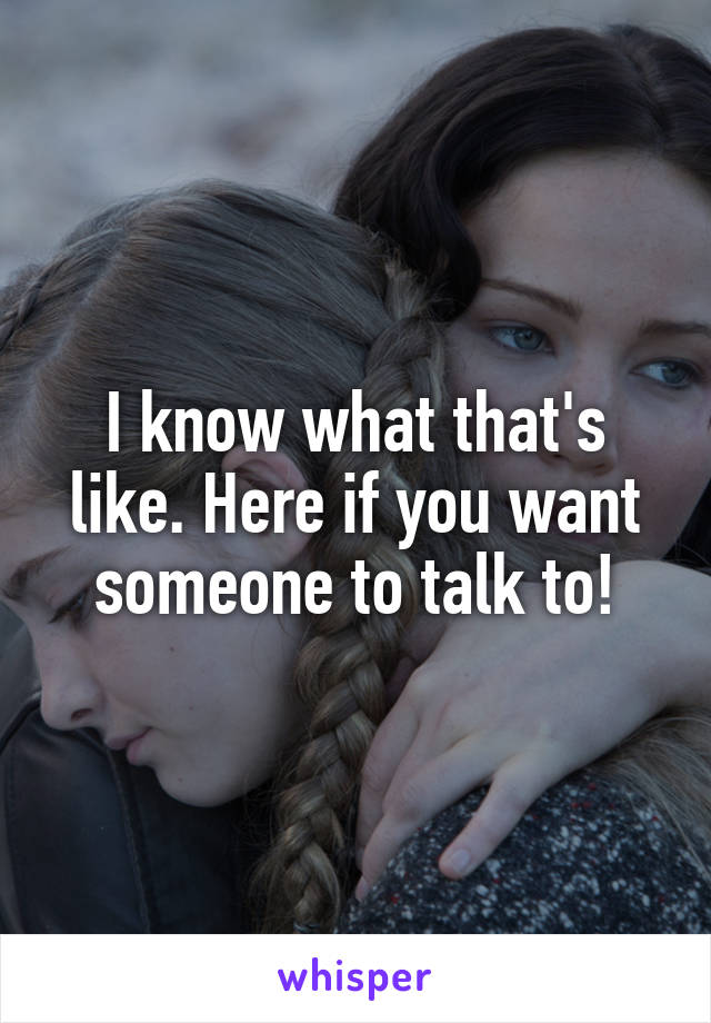 I know what that's like. Here if you want someone to talk to!