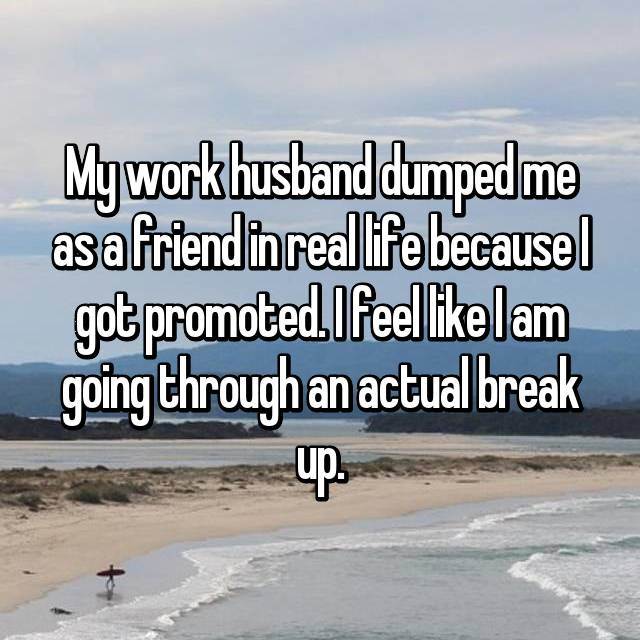 My work husband dumped me as a friend in real life because I got promoted. I feel like I am going through an actual break up.