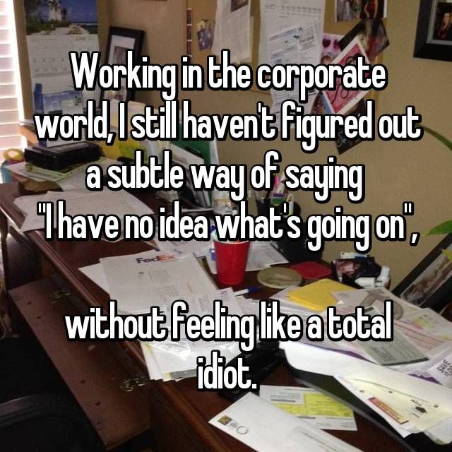 """Working in the corporate world, I still haven't figured out a subtle way of saying  """"I have no idea what's going on"""",  without feeling like a total idiot."""