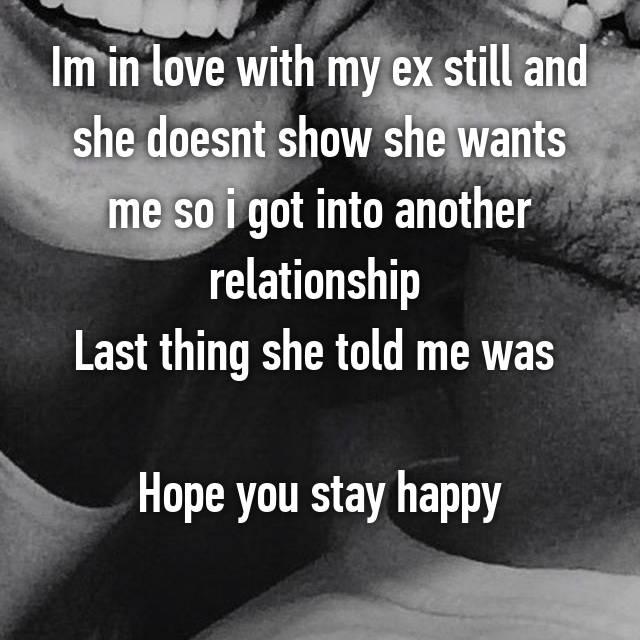 Im in love with my ex still and she doesnt show she wants me so i got into another relationship  Last thing she told me was   Hope you stay happy