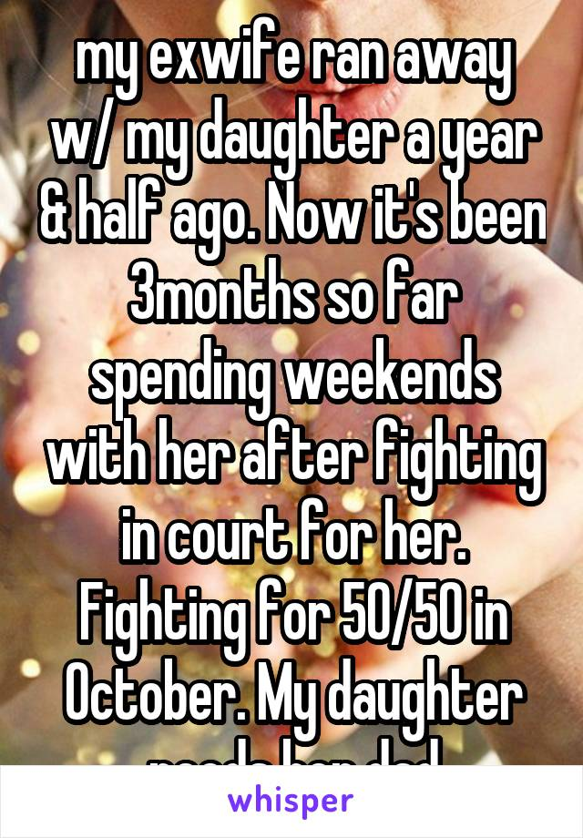 my exwife ran away w/ my daughter a year & half ago. Now it's been 3months so far spending weekends with her after fighting in court for her. Fighting for 50/50 in October. My daughter needs her dad