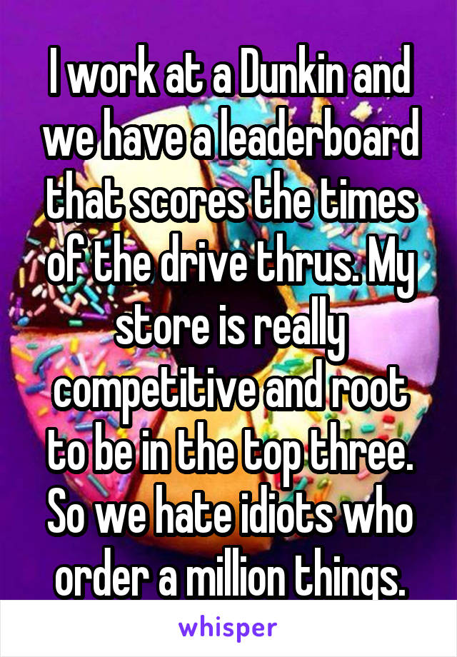 I work at a Dunkin and we have a leaderboard that scores the times of the drive thrus. My store is really competitive and root to be in the top three. So we hate idiots who order a million things.