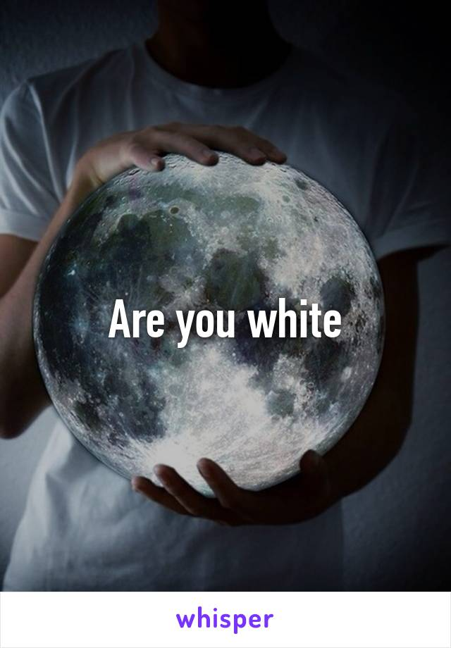 Are you white